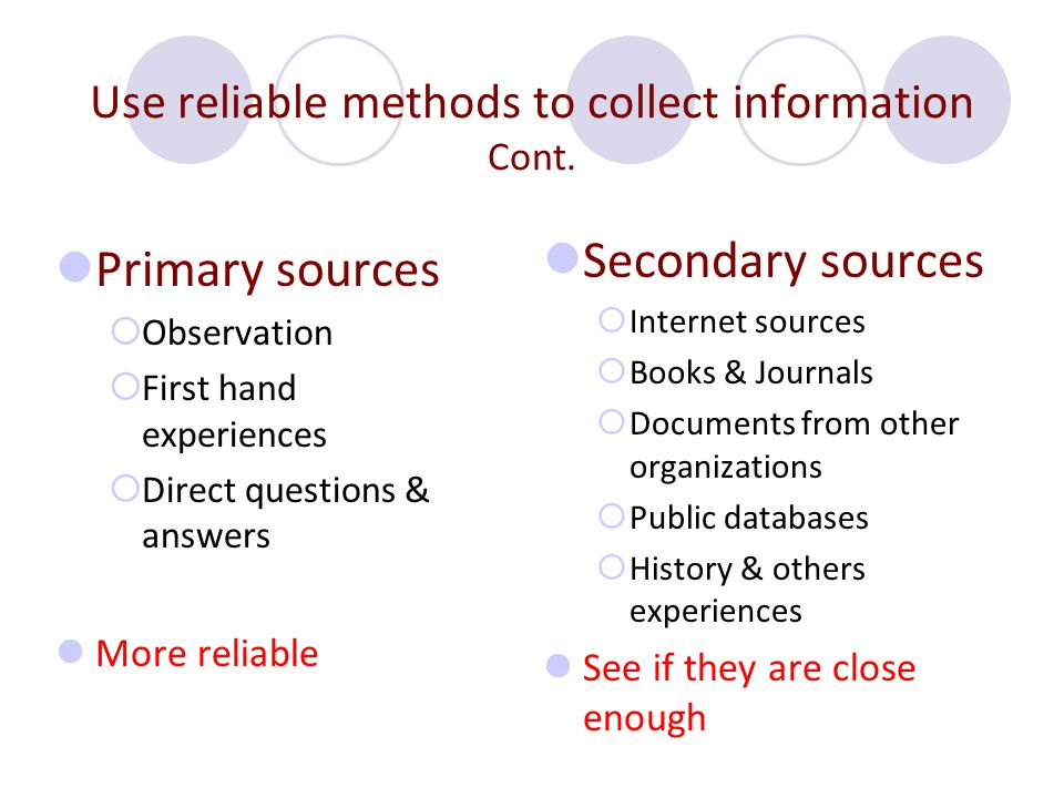 Use reliable methods to collect information Cont. Primary sources  Observation  First hand experiences  Direct questions & answers More reliable Se