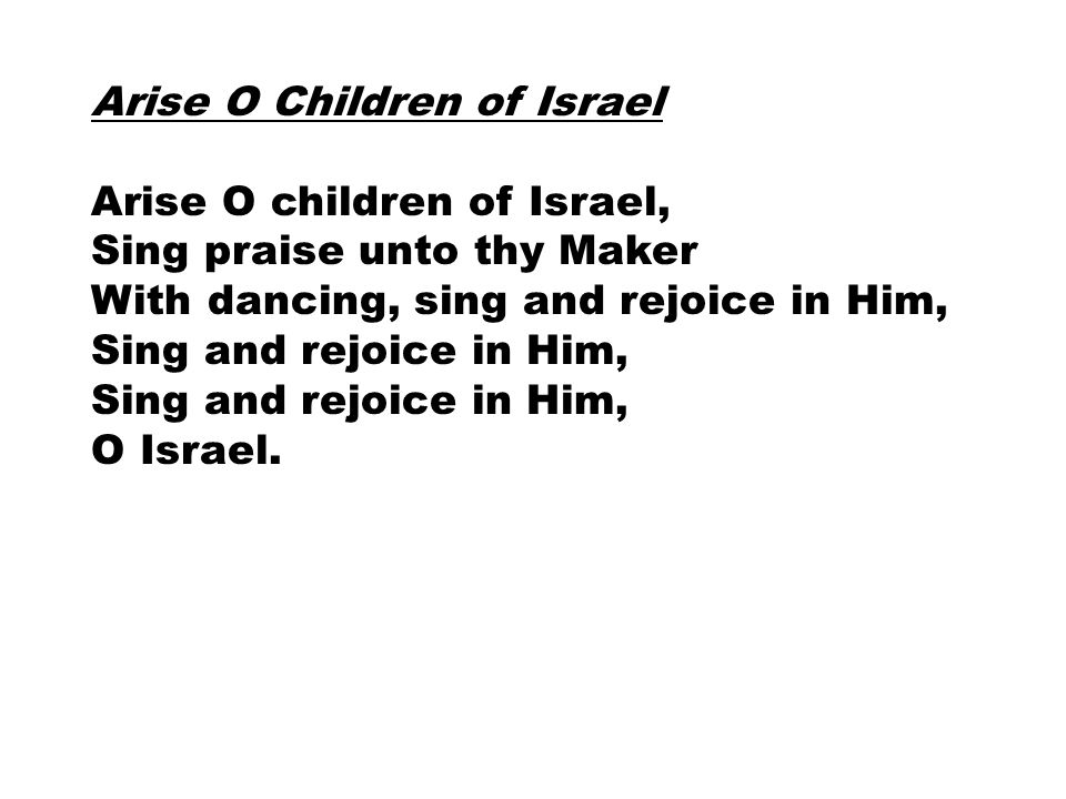 Arise O Children of Israel Arise O children of Israel, Sing praise unto thy Maker With dancing, sing and rejoice in Him, Sing and rejoice in Him, O Is