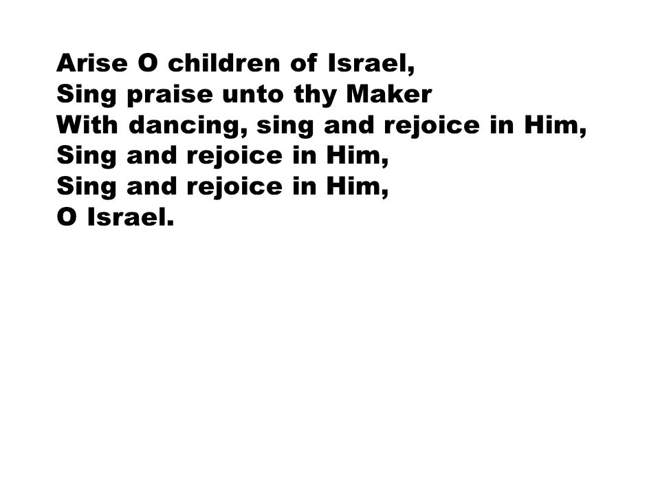Arise O children of Israel, Sing praise unto thy Maker With dancing, sing and rejoice in Him, Sing and rejoice in Him, O Israel.