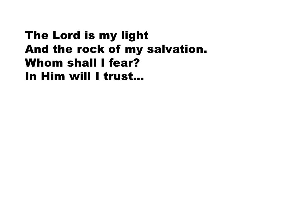 The Lord is my light And the rock of my salvation. Whom shall I fear? In Him will I trust...