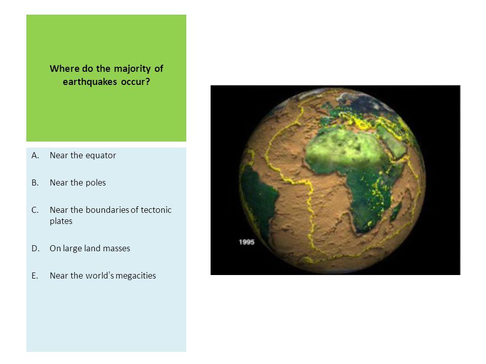 Where do the majority of earthquakes occur? A.Near the equator B.Near the poles C.Near the boundaries of tectonic plates D.On large land masses E.Near