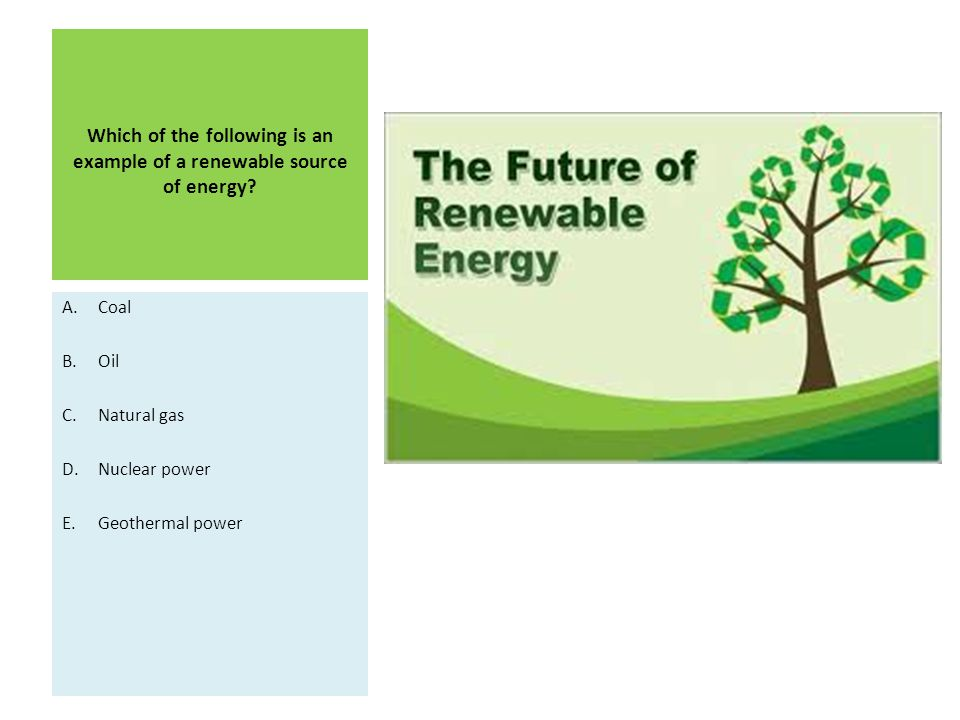Which of the following is an example of a renewable source of energy.