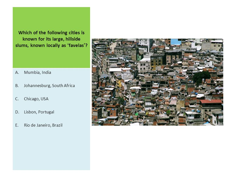 Which of the following cities is known for its large, hillside slums, known locally as 'favelas'? A.Mumbia, India B.Johannesburg, South Africa C.Chica