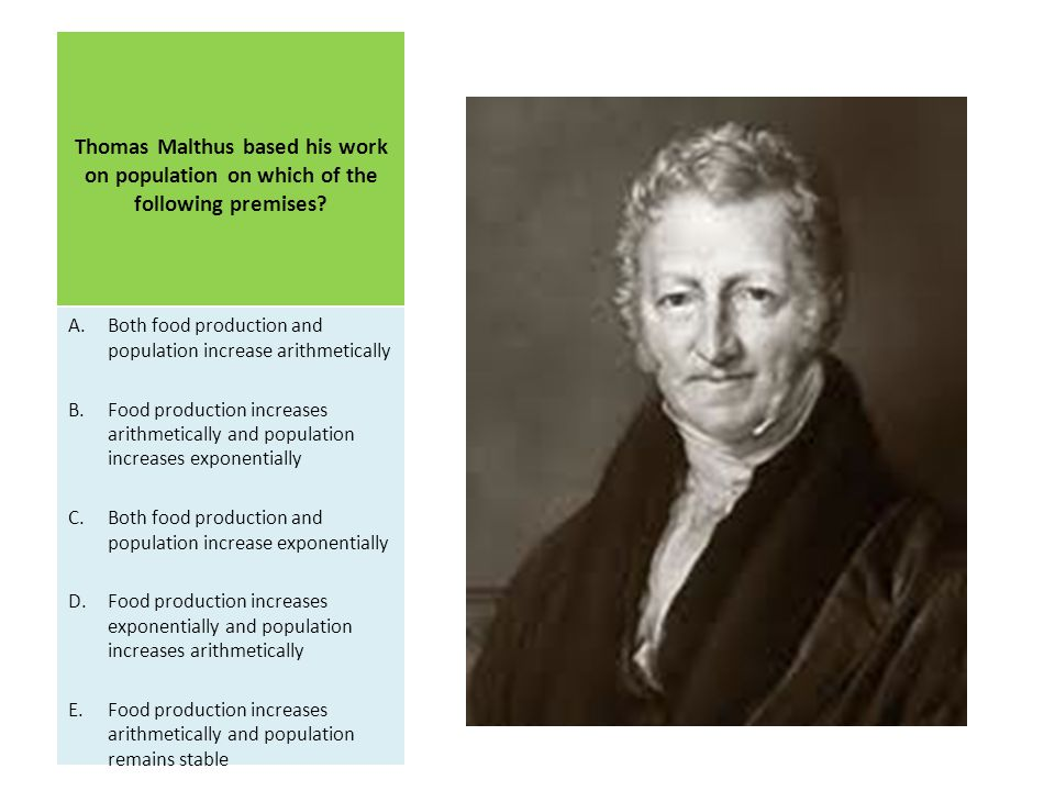 Thomas Malthus based his work on population on which of the following premises.