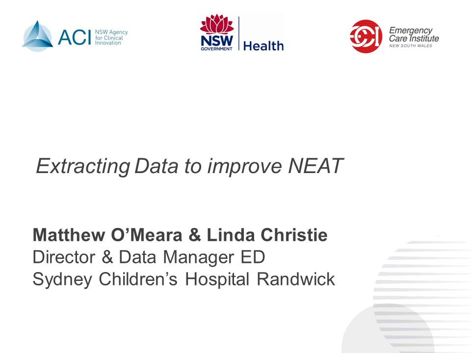 Extracting Data to improve NEAT Matthew O'Meara & Linda Christie Director & Data Manager ED Sydney Children's Hospital Randwick