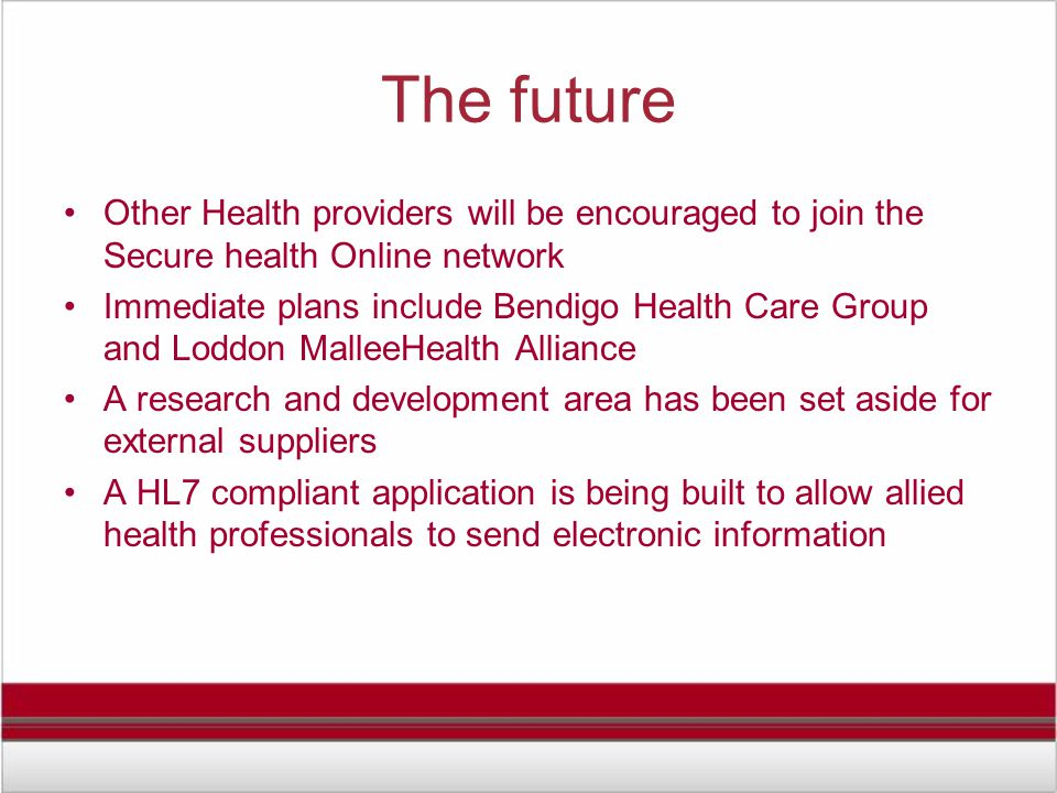 The future Other Health providers will be encouraged to join the Secure health Online network Immediate plans include Bendigo Health Care Group and Loddon MalleeHealth Alliance A research and development area has been set aside for external suppliers A HL7 compliant application is being built to allow allied health professionals to send electronic information