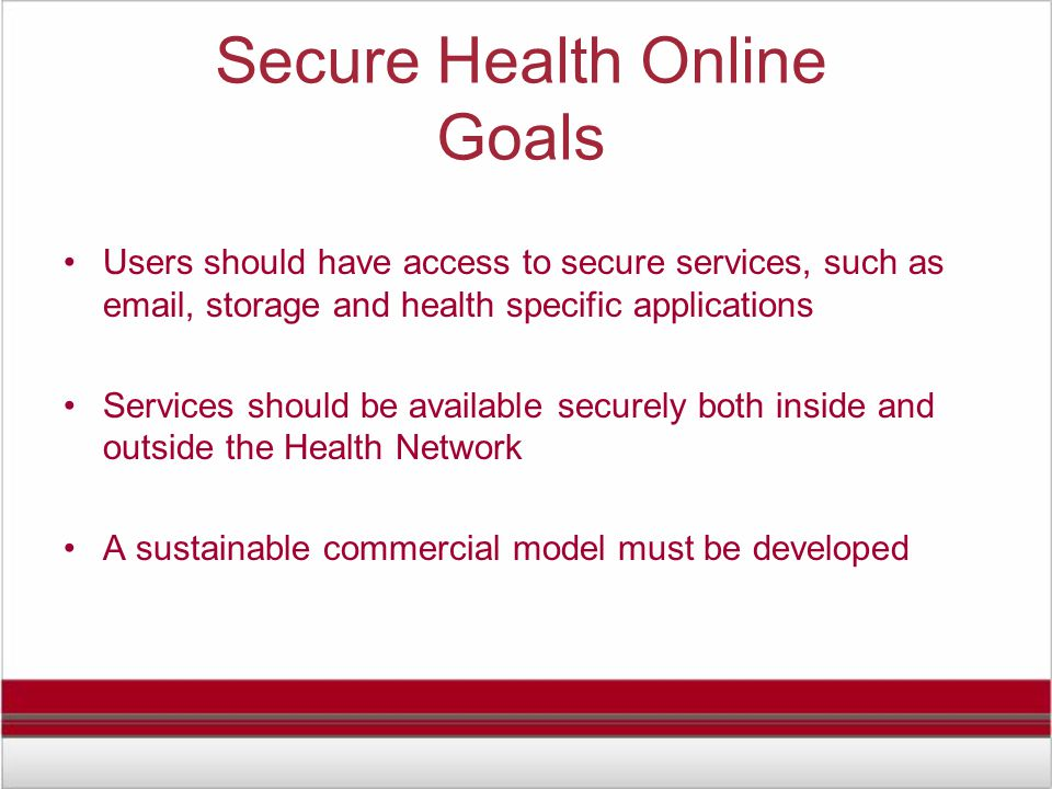 Secure Health Online Goals Users should have access to secure services, such as email, storage and health specific applications Services should be available securely both inside and outside the Health Network A sustainable commercial model must be developed