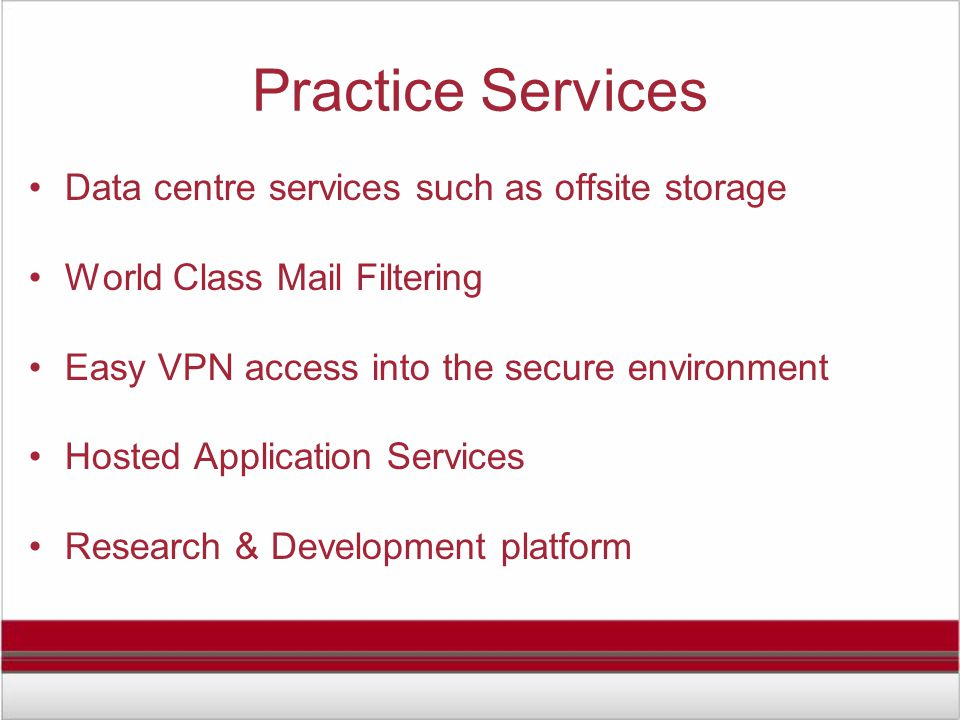 Practice Services Data centre services such as offsite storage World Class Mail Filtering Easy VPN access into the secure environment Hosted Application Services Research & Development platform