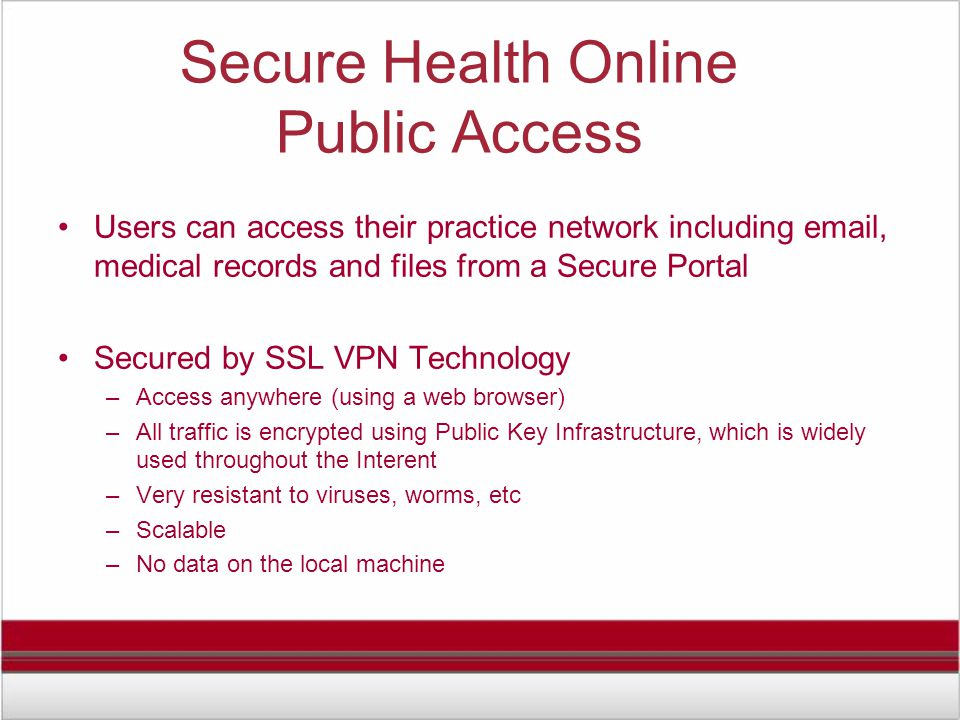 Secure Health Online Public Access Users can access their practice network including email, medical records and files from a Secure Portal Secured by SSL VPN Technology –Access anywhere (using a web browser) –All traffic is encrypted using Public Key Infrastructure, which is widely used throughout the Interent –Very resistant to viruses, worms, etc –Scalable –No data on the local machine