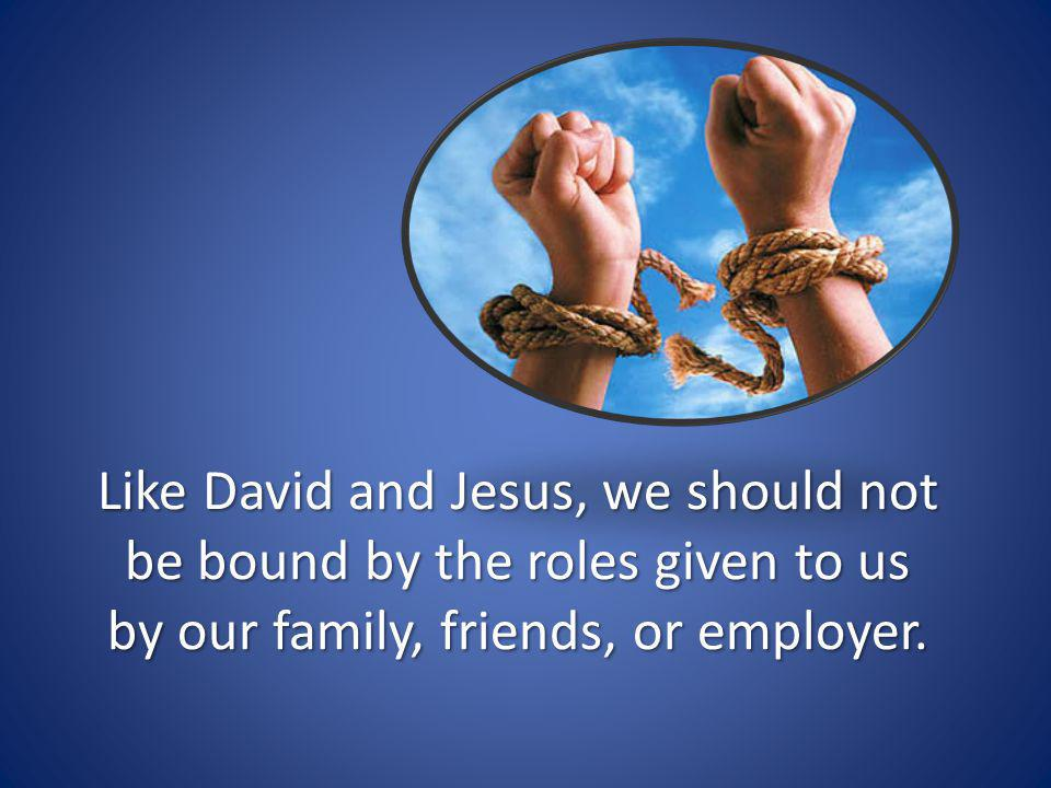 Like David and Jesus, we should not be bound by the roles given to us by our family, friends, or employer.