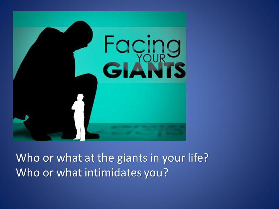 Who or what at the giants in your life? Who or what intimidates you?
