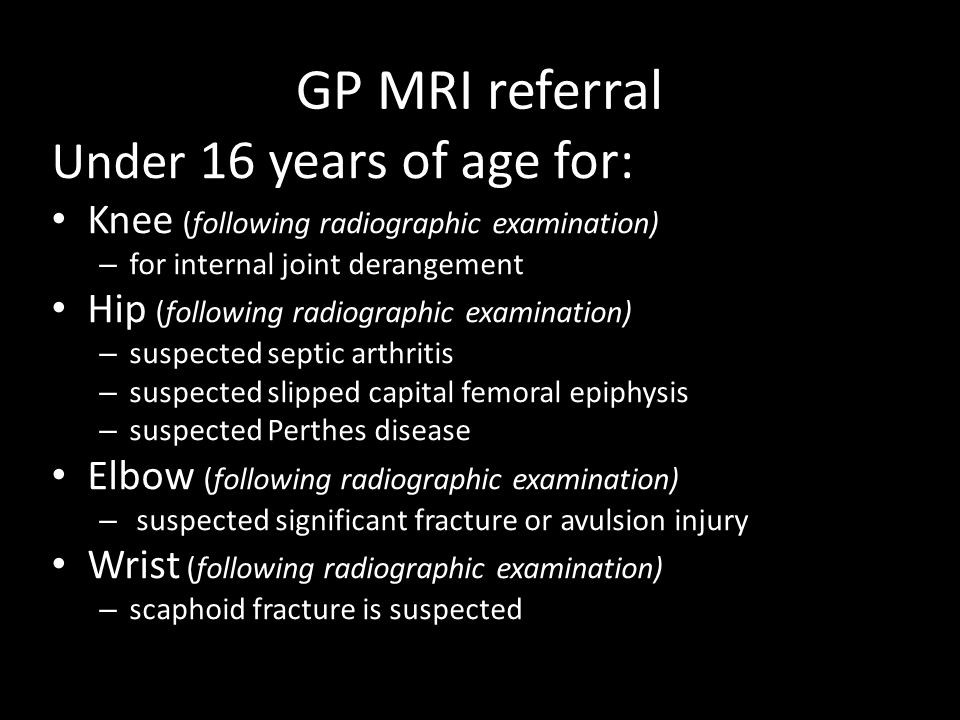 GP MRI referral Under 16 years of age for: Knee (following radiographic examination) – for internal joint derangement Hip (following radiographic examination) – suspected septic arthritis – suspected slipped capital femoral epiphysis – suspected Perthes disease Elbow (following radiographic examination) – suspected significant fracture or avulsion injury Wrist (following radiographic examination) – scaphoid fracture is suspected