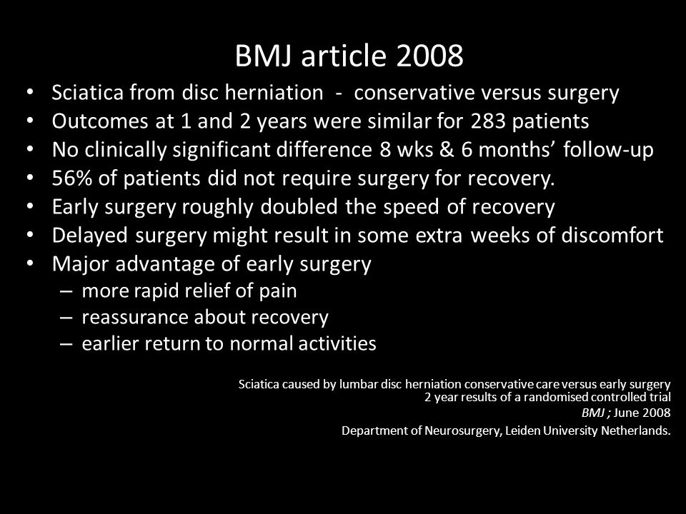 BMJ article 2008 Sciatica from disc herniation - conservative versus surgery Outcomes at 1 and 2 years were similar for 283 patients No clinically significant difference 8 wks & 6 months' follow-up 56% of patients did not require surgery for recovery.