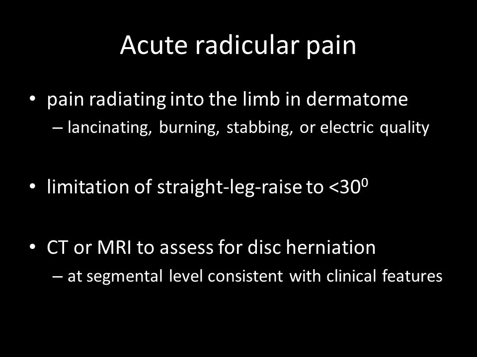 pain radiating into the limb in dermatome – lancinating, burning, stabbing, or electric quality limitation of straight-leg-raise to <30 0 CT or MRI to assess for disc herniation – at segmental level consistent with clinical features Acute radicular pain