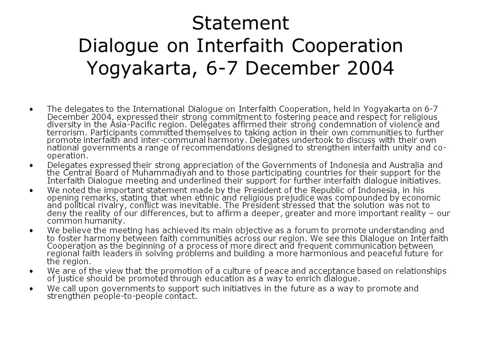 Statement Dialogue on Interfaith Cooperation Yogyakarta, 6-7 December 2004 The delegates to the International Dialogue on Interfaith Cooperation, held in Yogyakarta on 6-7 December 2004, expressed their strong commitment to fostering peace and respect for religious diversity in the Asia-Pacific region.