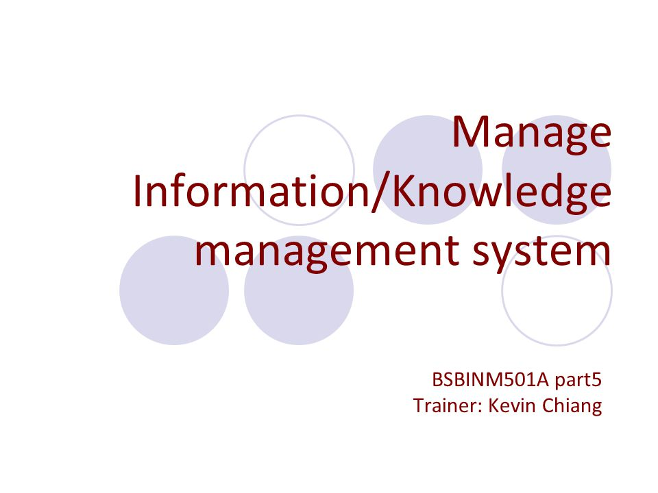 Manage Information/Knowledge management system BSBINM501A part5 Trainer: Kevin Chiang