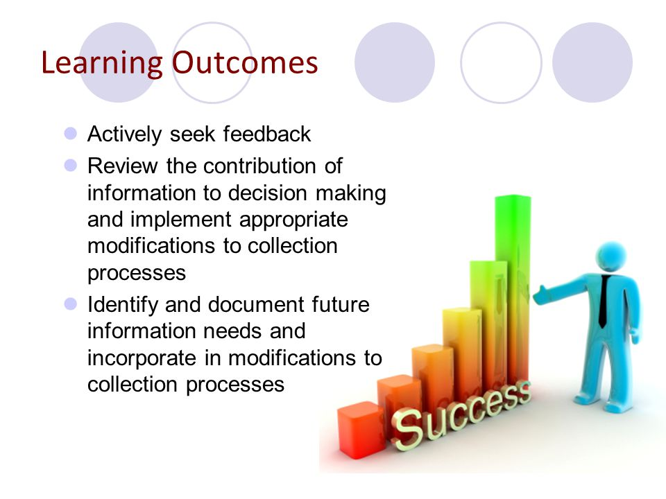 Actively seeking feedback Internal Feedback – from your colleagues Feedback about the amount and quality of information gathered is very important to improve the collection process and help management make accurate decisions.
