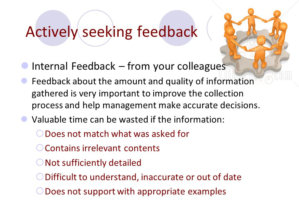 Actively seeking feedback Internal Feedback – from your colleagues Feedback about the amount and quality of information gathered is very important to