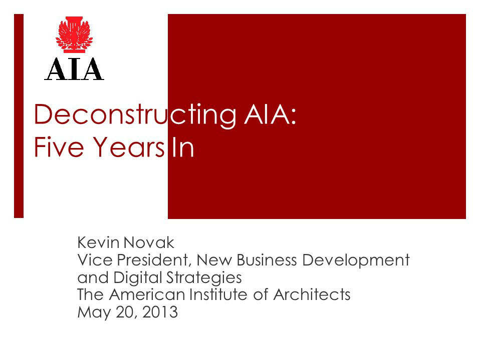 Deconstructing AIA: Five Years In Kevin Novak Vice President, New Business Development and Digital Strategies The American Institute of Architects May 20, 2013