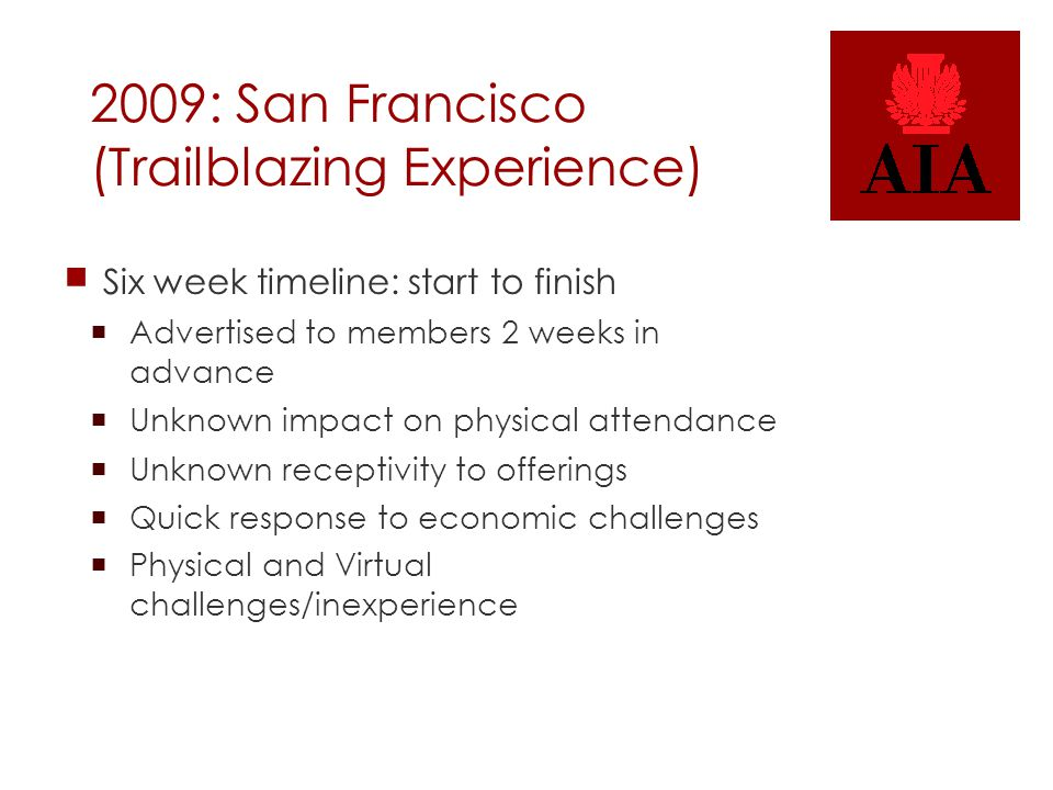 2009: San Francisco (Trailblazing Experience)  Six week timeline: start to finish  Advertised to members 2 weeks in advance  Unknown impact on physical attendance  Unknown receptivity to offerings  Quick response to economic challenges  Physical and Virtual challenges/inexperience