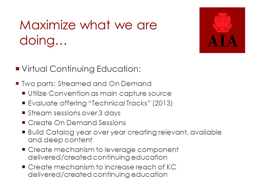 Maximize what we are doing…  Virtual Continuing Education:  Two parts: Streamed and On Demand  Utilize Convention as main capture source  Evaluate offering Technical Tracks (2013)  Stream sessions over 3 days  Create On Demand Sessions  Build Catalog year over year creating relevant, available and deep content  Create mechanism to leverage component delivered/created continuing education  Create mechanism to increase reach of KC delivered/created continuing education