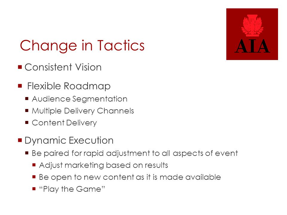 Change in Tactics  Consistent Vision  Flexible Roadmap  Audience Segmentation  Multiple Delivery Channels  Content Delivery  Dynamic Execution  Be paired for rapid adjustment to all aspects of event  Adjust marketing based on results  Be open to new content as it is made available  Play the Game