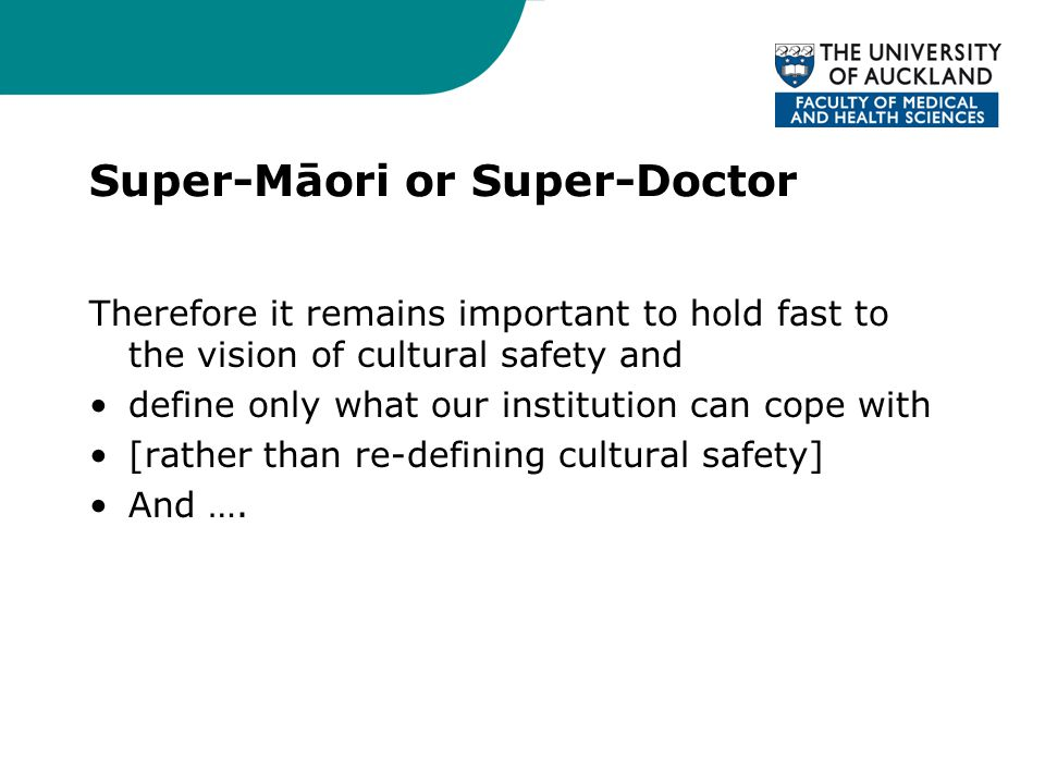 Super-Māori or Super-Doctor Therefore it remains important to hold fast to the vision of cultural safety and define only what our institution can cope with [rather than re-defining cultural safety] And ….
