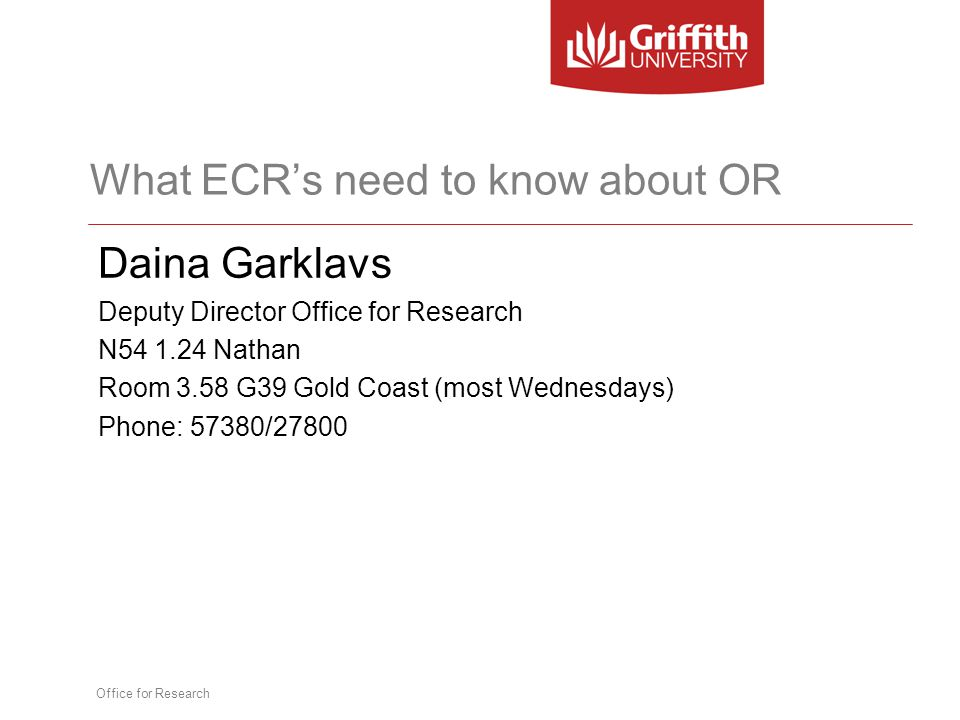 Office for Research What ECR's need to know about OR Daina Garklavs Deputy Director Office for Research N54 1.24 Nathan Room 3.58 G39 Gold Coast (most Wednesdays) Phone: 57380/27800