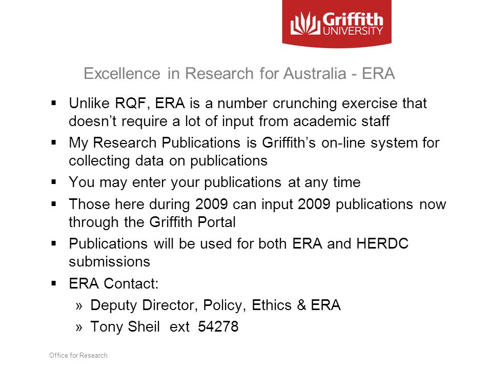 Excellence in Research for Australia - ERA  Unlike RQF, ERA is a number crunching exercise that doesn't require a lot of input from academic staff  My Research Publications is Griffith's on-line system for collecting data on publications  You may enter your publications at any time  Those here during 2009 can input 2009 publications now through the Griffith Portal  Publications will be used for both ERA and HERDC submissions  ERA Contact: »Deputy Director, Policy, Ethics & ERA »Tony Sheil ext 54278 Office for Research