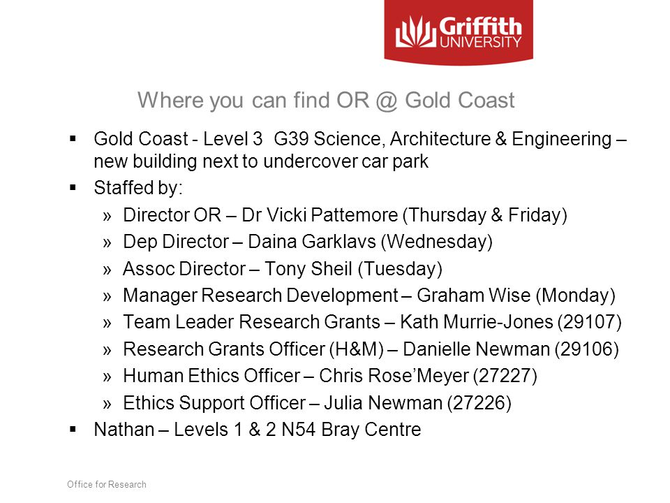 Where you can find OR @ Gold Coast  Gold Coast - Level 3 G39 Science, Architecture & Engineering – new building next to undercover car park  Staffed by: »Director OR – Dr Vicki Pattemore (Thursday & Friday) »Dep Director – Daina Garklavs (Wednesday) »Assoc Director – Tony Sheil (Tuesday) »Manager Research Development – Graham Wise (Monday) »Team Leader Research Grants – Kath Murrie-Jones (29107) »Research Grants Officer (H&M) – Danielle Newman (29106) »Human Ethics Officer – Chris Rose'Meyer (27227) »Ethics Support Officer – Julia Newman (27226)  Nathan – Levels 1 & 2 N54 Bray Centre Office for Research