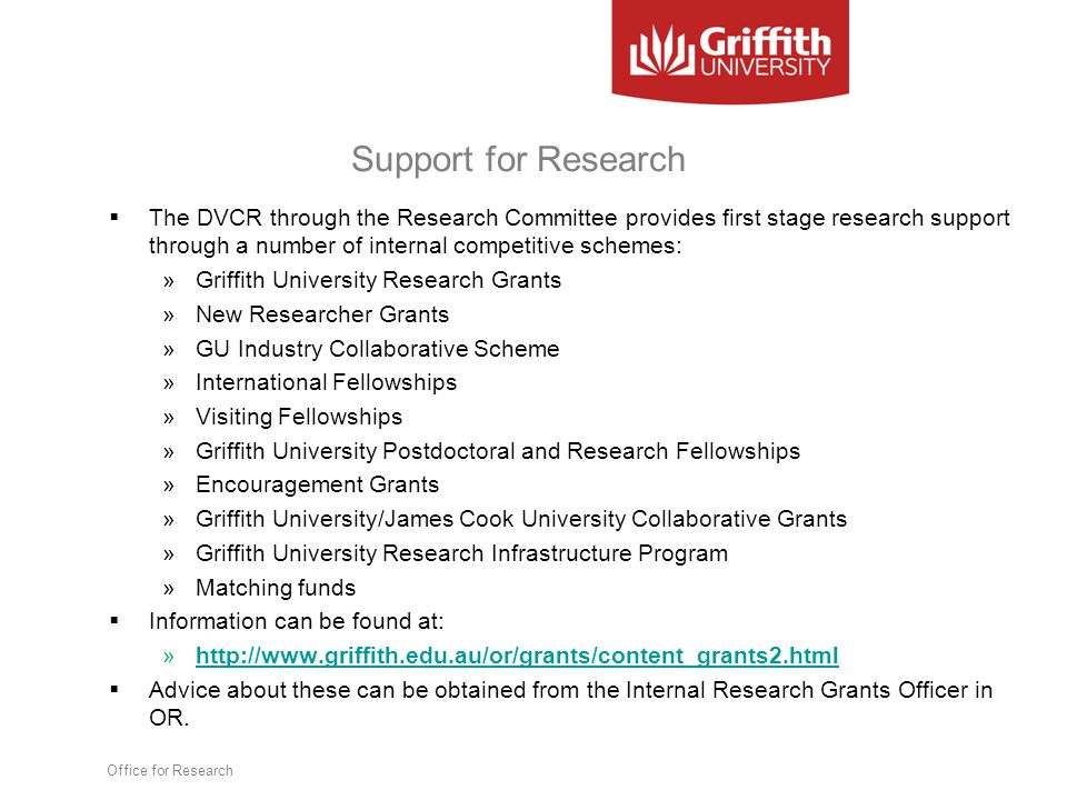 Support for Research  The DVCR through the Research Committee provides first stage research support through a number of internal competitive schemes: »Griffith University Research Grants »New Researcher Grants »GU Industry Collaborative Scheme »International Fellowships »Visiting Fellowships »Griffith University Postdoctoral and Research Fellowships »Encouragement Grants »Griffith University/James Cook University Collaborative Grants »Griffith University Research Infrastructure Program »Matching funds  Information can be found at: »http://www.griffith.edu.au/or/grants/content_grants2.htmlhttp://www.griffith.edu.au/or/grants/content_grants2.html  Advice about these can be obtained from the Internal Research Grants Officer in OR.