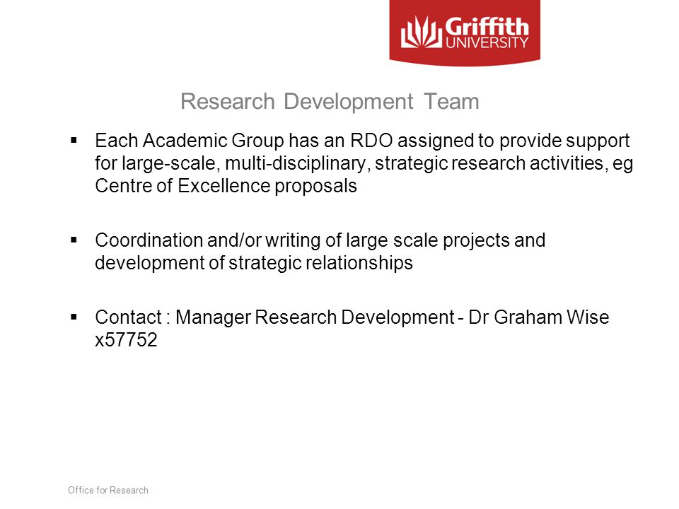 Research Development Team  Each Academic Group has an RDO assigned to provide support for large-scale, multi-disciplinary, strategic research activities, eg Centre of Excellence proposals  Coordination and/or writing of large scale projects and development of strategic relationships  Contact : Manager Research Development - Dr Graham Wise x57752 Office for Research