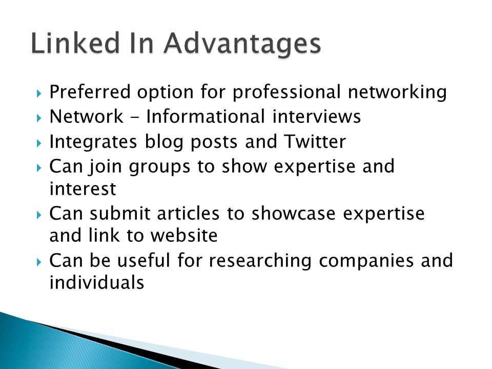  Preferred option for professional networking  Network - Informational interviews  Integrates blog posts and Twitter  Can join groups to show expertise and interest  Can submit articles to showcase expertise and link to website  Can be useful for researching companies and individuals