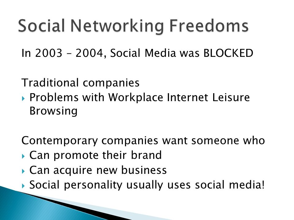 In 2003 – 2004, Social Media was BLOCKED Traditional companies  Problems with Workplace Internet Leisure Browsing Contemporary companies want someone