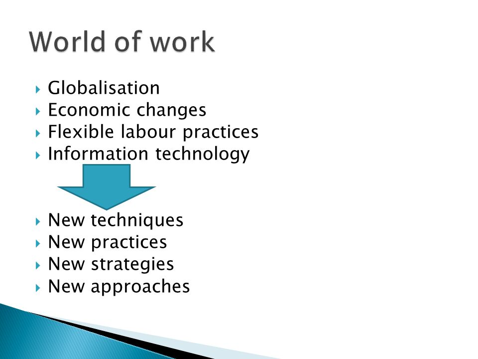  Globalisation  Economic changes  Flexible labour practices  Information technology  New techniques  New practices  New strategies  New approa