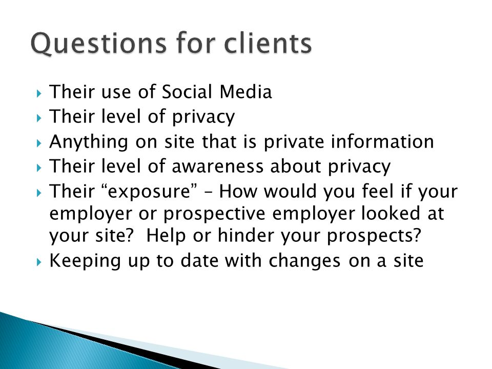  Their use of Social Media  Their level of privacy  Anything on site that is private information  Their level of awareness about privacy  Their exposure – How would you feel if your employer or prospective employer looked at your site.