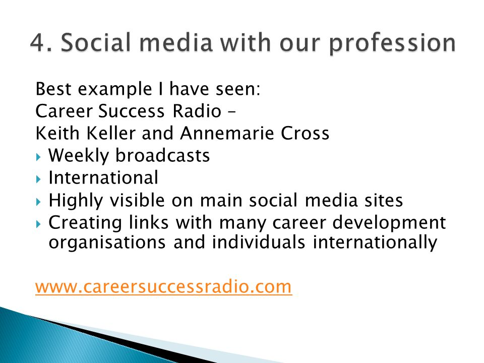 Best example I have seen: Career Success Radio – Keith Keller and Annemarie Cross  Weekly broadcasts  International  Highly visible on main social media sites  Creating links with many career development organisations and individuals internationally www.careersuccessradio.com