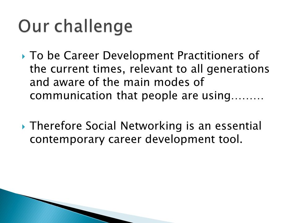  To be Career Development Practitioners of the current times, relevant to all generations and aware of the main modes of communication that people are using………  Therefore Social Networking is an essential contemporary career development tool.