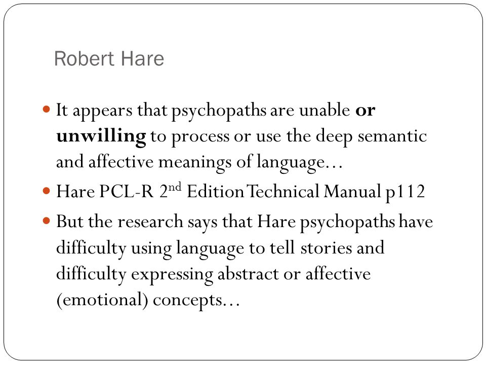 Robert Hare It appears that psychopaths are unable or unwilling to process or use the deep semantic and affective meanings of language... Hare PCL-R 2