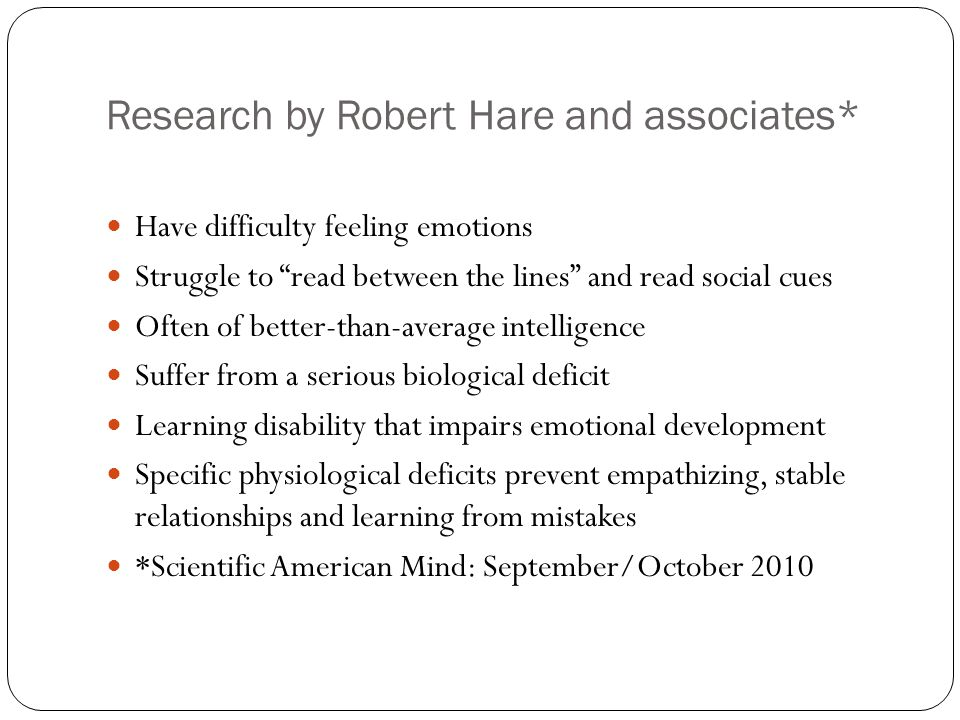 "Research by Robert Hare and associates* Have difficulty feeling emotions Struggle to ""read between the lines"" and read social cues Often of better-tha"