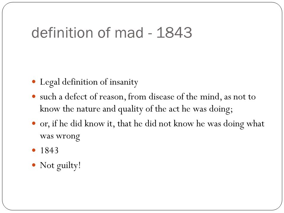 definition of mad - 1843 Legal definition of insanity such a defect of reason, from disease of the mind, as not to know the nature and quality of the act he was doing; or, if he did know it, that he did not know he was doing what was wrong 1843 Not guilty!