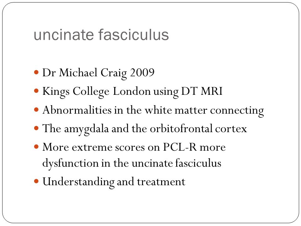 uncinate fasciculus Dr Michael Craig 2009 Kings College London using DT MRI Abnormalities in the white matter connecting The amygdala and the orbitofr