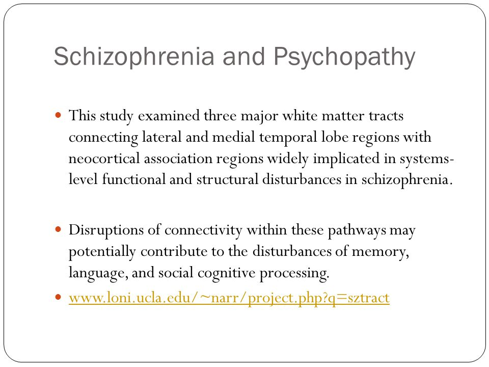 Schizophrenia and Psychopathy This study examined three major white matter tracts connecting lateral and medial temporal lobe regions with neocortical association regions widely implicated in systems- level functional and structural disturbances in schizophrenia.