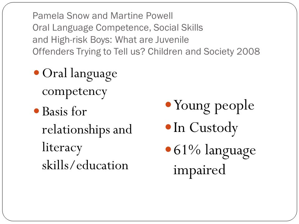 Pamela Snow and Martine Powell Oral Language Competence, Social Skills and High-risk Boys: What are Juvenile Offenders Trying to Tell us.