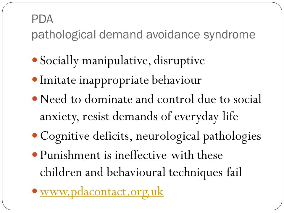PDA pathological demand avoidance syndrome Socially manipulative, disruptive Imitate inappropriate behaviour Need to dominate and control due to social anxiety, resist demands of everyday life Cognitive deficits, neurological pathologies Punishment is ineffective with these children and behavioural techniques fail www.pdacontact.org.uk