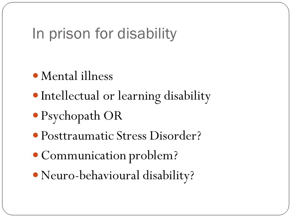 In prison for disability Mental illness Intellectual or learning disability Psychopath OR Posttraumatic Stress Disorder.
