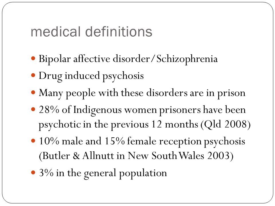 medical definitions Bipolar affective disorder/Schizophrenia Drug induced psychosis Many people with these disorders are in prison 28% of Indigenous women prisoners have been psychotic in the previous 12 months (Qld 2008) 10% male and 15% female reception psychosis (Butler & Allnutt in New South Wales 2003) 3% in the general population