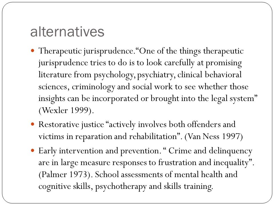 alternatives Therapeutic jurisprudence. One of the things therapeutic jurisprudence tries to do is to look carefully at promising literature from psychology, psychiatry, clinical behavioral sciences, criminology and social work to see whether those insights can be incorporated or brought into the legal system (Wexler 1999).