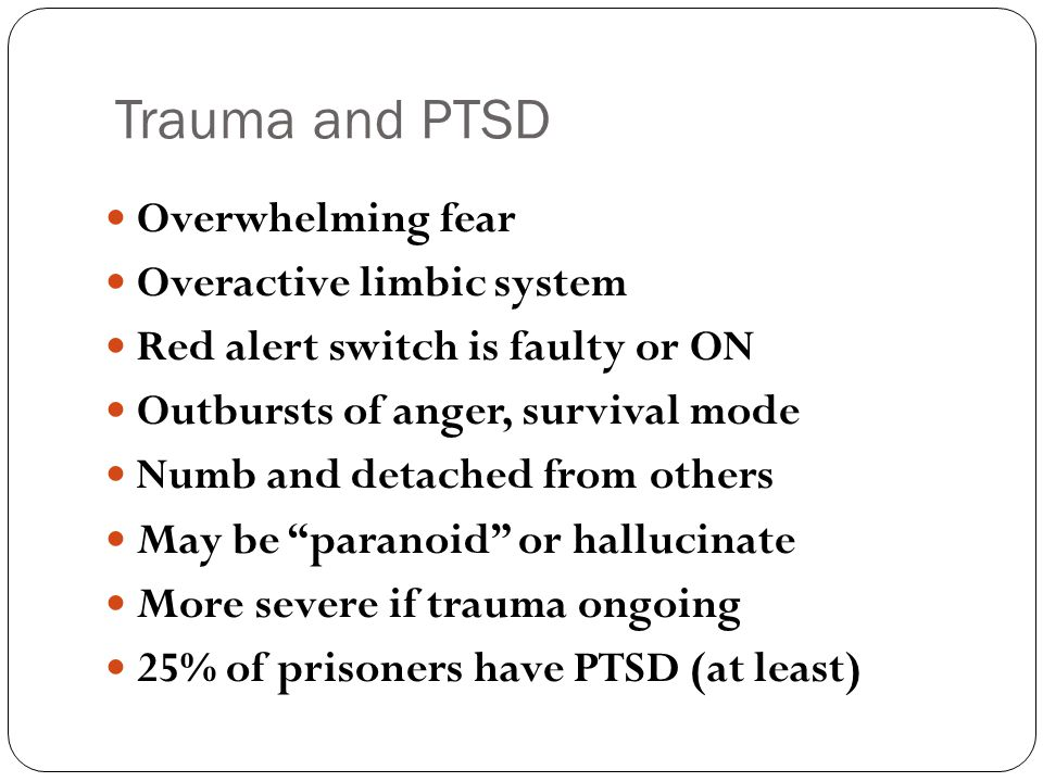 Trauma and PTSD Overwhelming fear Overactive limbic system Red alert switch is faulty or ON Outbursts of anger, survival mode Numb and detached from others May be paranoid or hallucinate More severe if trauma ongoing 25% of prisoners have PTSD (at least)