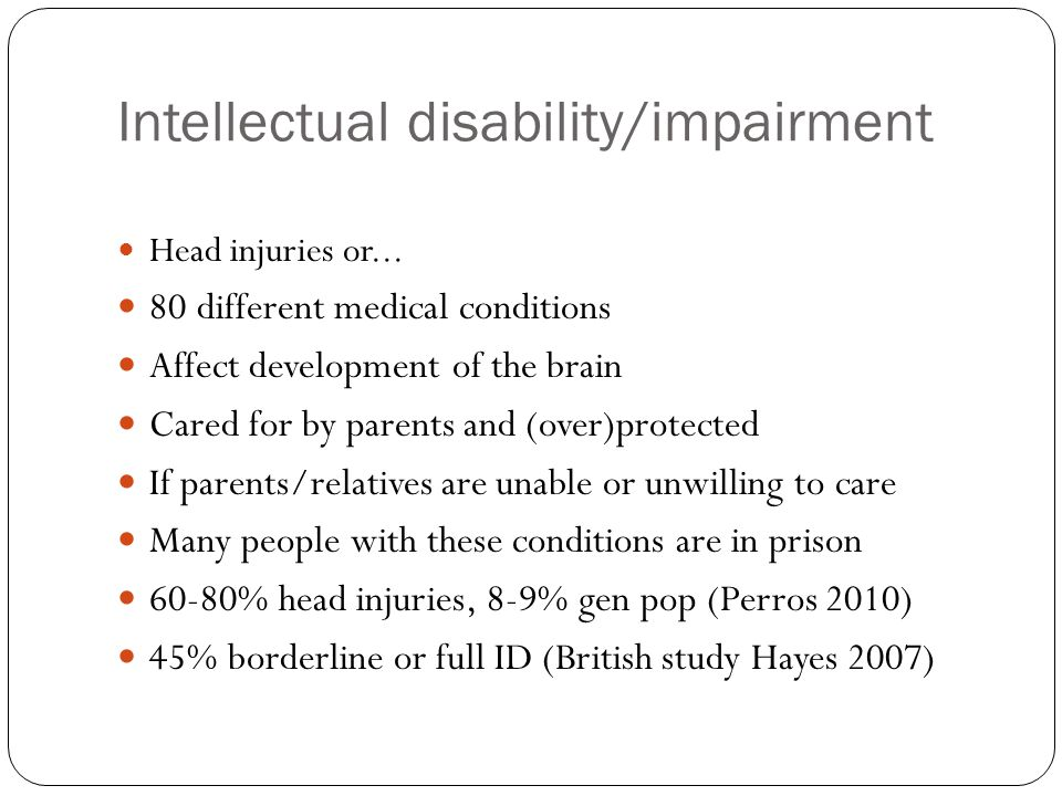 Intellectual disability/impairment Head injuries or... 80 different medical conditions Affect development of the brain Cared for by parents and (over)